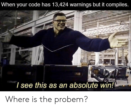 Code, Win, and This: When your code has 13,424 warnings but it compiles.  I see this as an absolute win! Where is the probem?