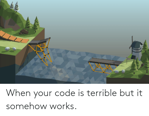 terrible: When your code is terrible but it somehow works.