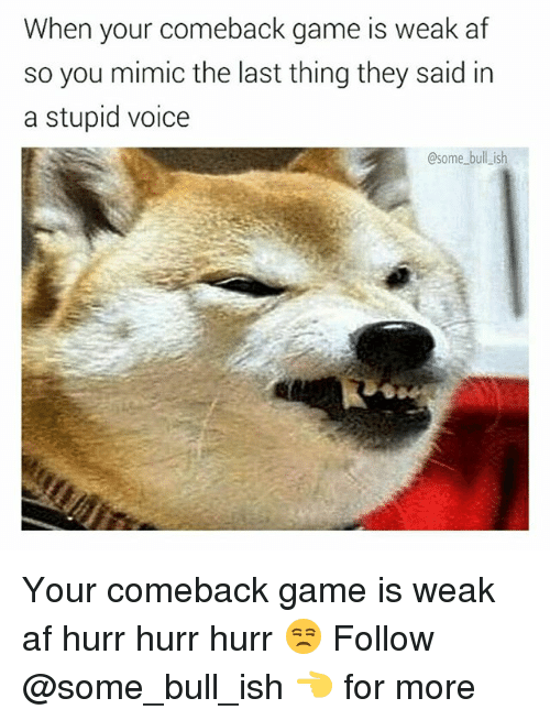 Mimicer: When your comeback game is weak af  so you mimic the last thing they said in  a stupid voice  @some bull ish Your comeback game is weak af hurr hurr hurr 😒 Follow @some_bull_ish 👈 for more