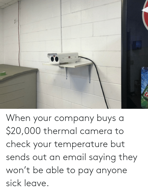 Buys: When your company buys a $20,000 thermal camera to check your temperature but sends out an email saying they won't be able to pay anyone sick leave.