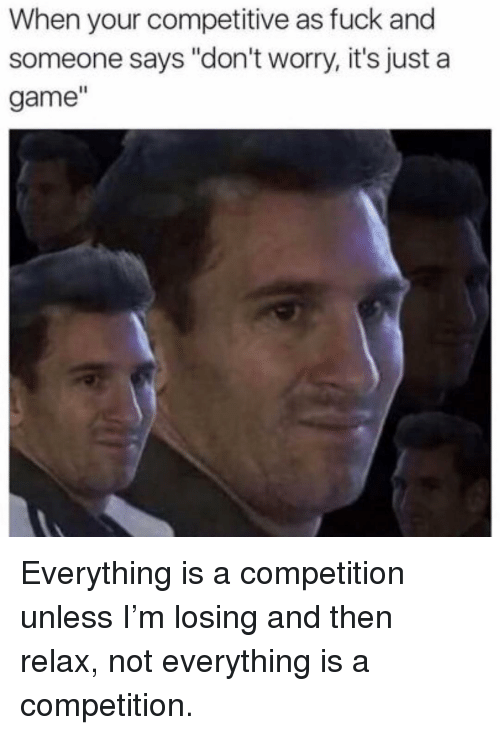 "Competitive: When your competitive as fuck and  someone says ""don't worry, it's just a  game"" Everything is a competition unless I'm losing and then relax, not everything is a competition."