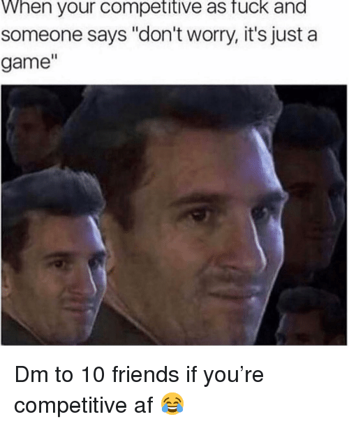"Competitive: When your competitive as fuck and  someone says ""don't worry, it's just a  game"" Dm to 10 friends if you're competitive af 😂"