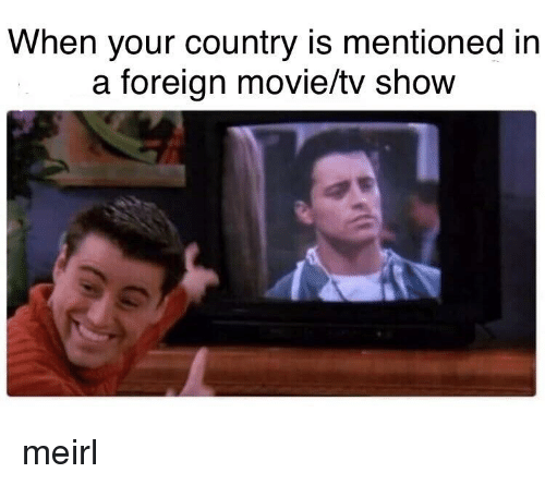 Movie, MeIRL, and Tv Show: When your country is mentioned in  a foreign movie/tv show meirl