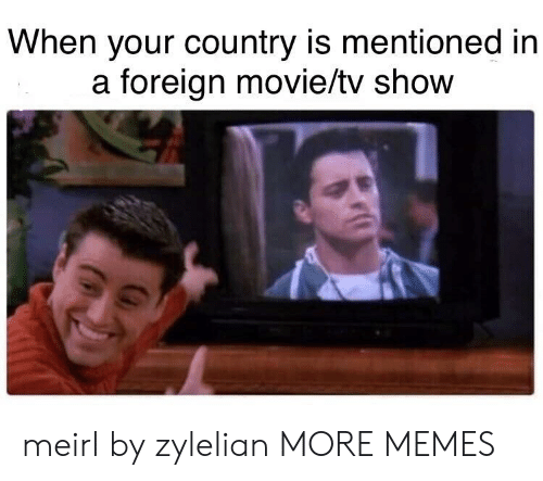 Dank, Memes, and Target: When your country is mentioned in  a foreign movie/tv show meirl by zylelian MORE MEMES