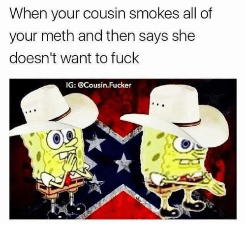 Mething: When your cousin smokes all of  your meth and then says she  doesn't want to fuck  IG: @Cousin. Fucker