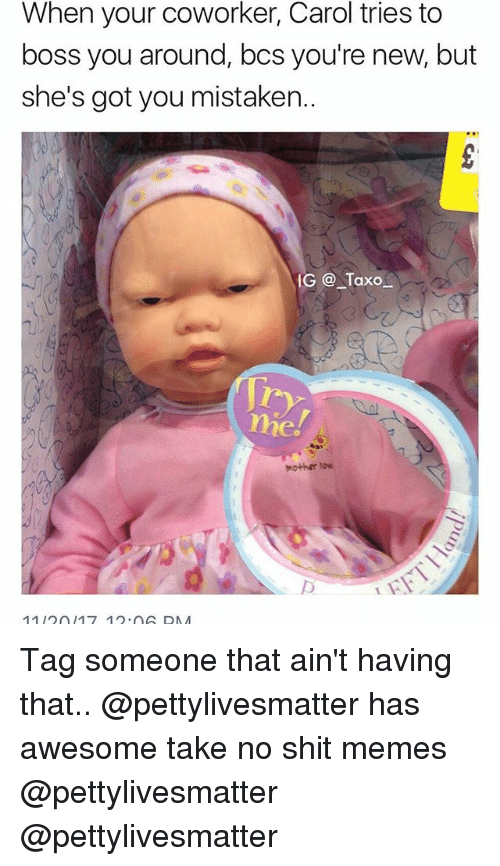 Memes, Shit, and Tag Someone: When your coworker, Carol tries to  boss you around, bcs you're new, but  she's got you mistaken..  IG @ Taxo  me.  Mother to  1112017 12 nA DAA Tag someone that ain't having that.. @pettylivesmatter has awesome take no shit memes @pettylivesmatter @pettylivesmatter