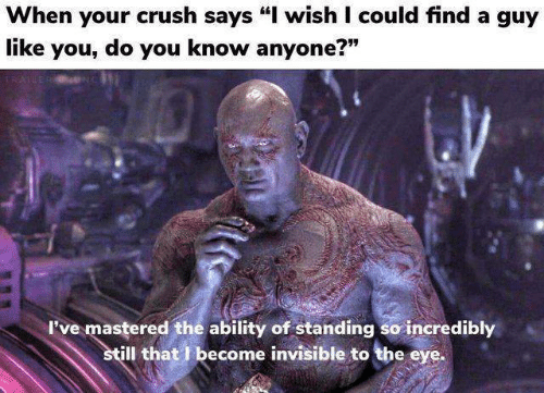 """Crush, Ability, and Eye: When your crush says """"I wish I could find a guy  like you, do you know anyone?""""  779  I've mastered the ability of standing so incredibly  ill that I become invisible to the eye."""