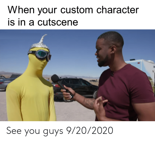 Character Is: When your custom character  is in a cutscene See you guys 9/20/2020