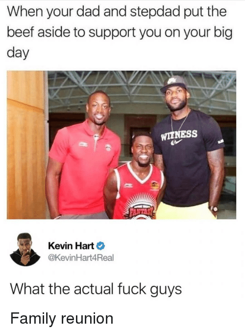 Beef, Dad, and Family: When your dad and stepdad put the  beef aside to support you on your big  day  WITNESS  Kevin Hart  @KevinHart4Real  What the actual fuck guys Family reunion