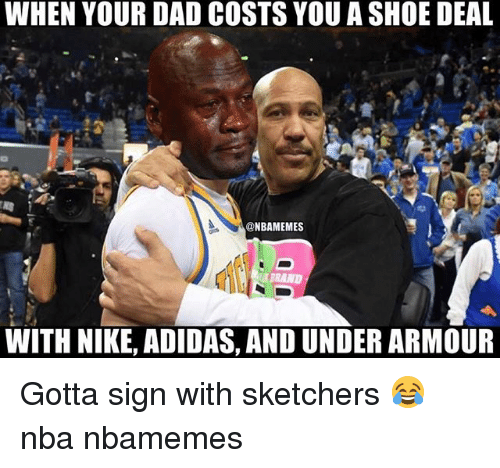 sketchers: WHEN YOUR DAD COSTS YOU A SHOE DEAL  @NBAMEMES  WITH NIKE, ADIDAS, AND UNDER ARMOUR Gotta sign with sketchers 😂 nba nbamemes