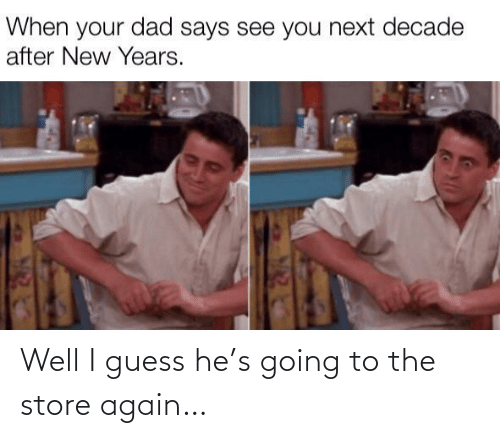 Dad, Guess, and Next: When your dad says see you next decade  after New Years. Well I guess he's going to the store again…