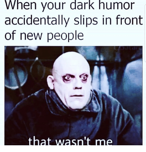 wasnt me: When your dark humor  accidentally slips in front  of new people  that wasn't me