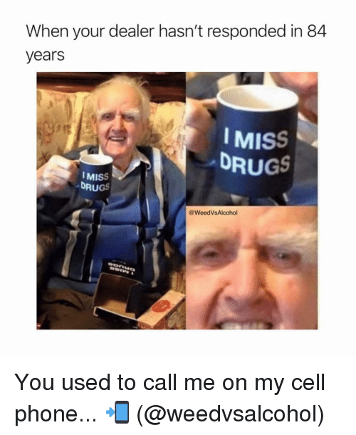84 Years: When your dealer hasn't responded in 84  years  IMISS  DRUGS  MISS  DRUGS  @WeedVsAlcohol You used to call me on my cell phone... 📲 (@weedvsalcohol)
