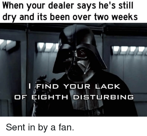 I Find Your Lack Of: When your dealer says he's still  dry and its been over two weeks  I FIND YOUR LACK  OF EIGHTH DISTURBING Sent in by a fan.
