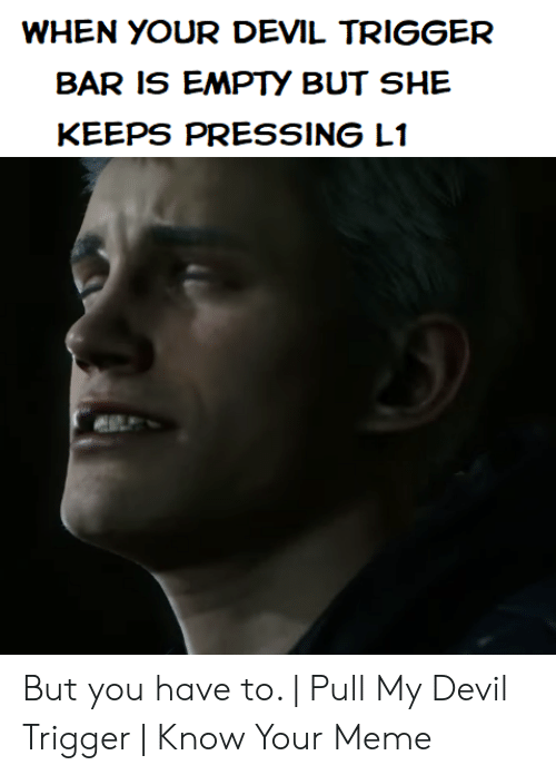 Devil Trigger: WHEN YOUR DEVIL TRIGGER  BAR IS EMPTY BUT SHE  KEEPS PRESSING L1 But you have to. | Pull My Devil Trigger | Know Your Meme