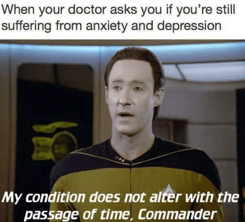 Doctor, Anxiety, and Depression: When your doctor asks you if you're still  suffering from anxiety and depression  My condition does not alter with the  passage of time, Commander