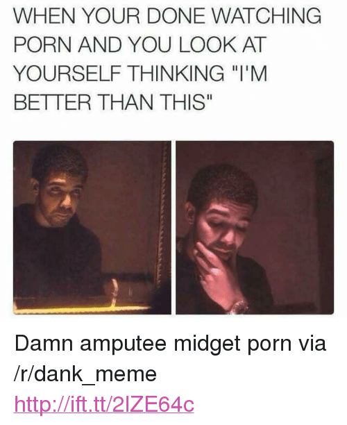 """amputee: WHEN YOUR DONE WATCHING  PORN AND YOU LOOK AT  YOURSELF THINKING """"l'M  BETTER THAN THIS"""" <p>Damn amputee midget porn via /r/dank_meme <a href=""""http://ift.tt/2lZE64c"""">http://ift.tt/2lZE64c</a></p>"""