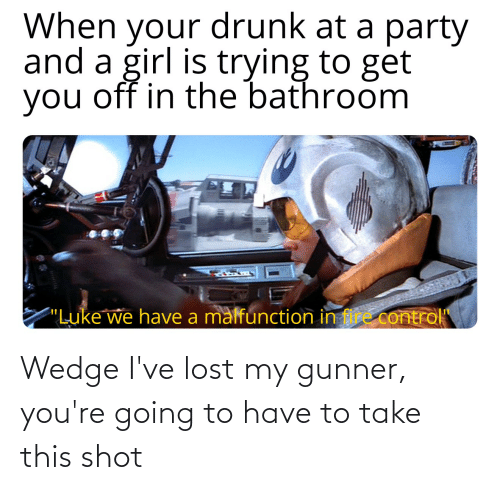 """Your Drunk: When your drunk at a party  and a girl is trying to get  you off in the bathroom  """"Luke we have a malfunction in fire control"""" Wedge I've lost my gunner, you're going to have to take this shot"""