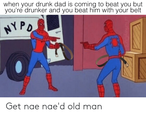 Your Drunk: when your drunk dad is coming to beat you but  you're drunker and you beat hìm with your belt  NYPO  u/TurkeyCunt Get nae nae'd old man