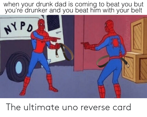 Your Drunk: when your drunk dad is coming to beat you but  you're drunker and you beat hìm with your belt  NYPO  u/TurkeyCunt The ultimate uno reverse card