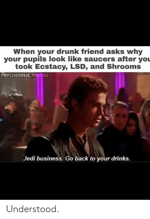 Your Drunk: When your drunk friend asks why  your pupils look like saucers after you  took Ecstacy, LSD, and Shrooms  PSYCHEDELIC THINGS  Jedi business. Go back to your drinks. Understood.