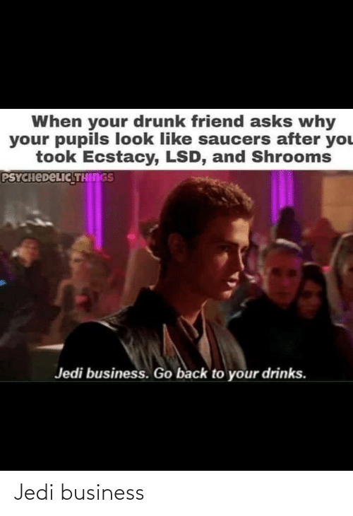Your Drunk: When your drunk friend asks why  your pupils look like saucers after you  took Ecstacy, LSD, and Shrooms  PSYCHEDELIC THINGS  Jedi business. Go back to your drinks. Jedi business