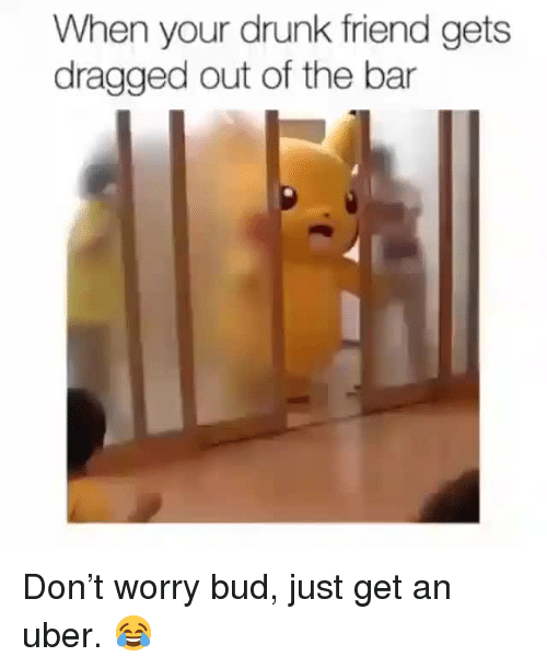 Your Drunk: When your drunk friend gets  dragged out of the bar <p>Don't worry bud, just get an uber. 😂</p>