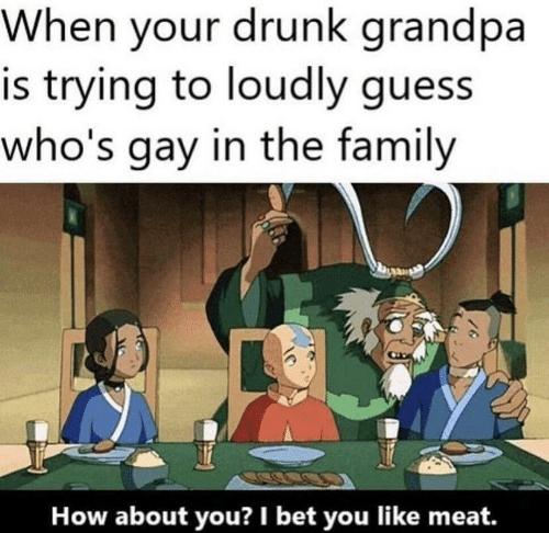 I Bet: When your drunk grandpa  is trying to loudly guess  who's gay in the family  How about you? I bet you like meat.