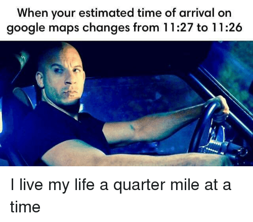 Google, Life, and Google Maps: When your estimated time of arrival on  google maps changes from 11:27 to 11:26 I live my life a quarter mile at a time