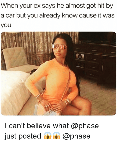 Hit By A Car: When your ex says he almost got hit by  a car but you already know cause it was  you I can't believe what @phase just posted 😱😱 @phase