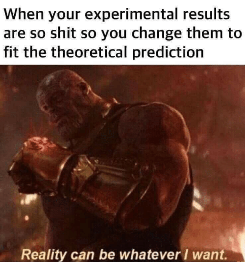 Prediction: When your experimental results  are so shit so you change them to  fit the theoretical prediction  Reality can be whatever / want.