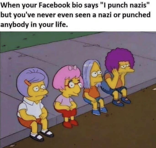 """Facebook, Life, and Never: When your Facebook bio says """"I punch nazis""""  but you've never even seen a nazi or punched  anybody in your life."""