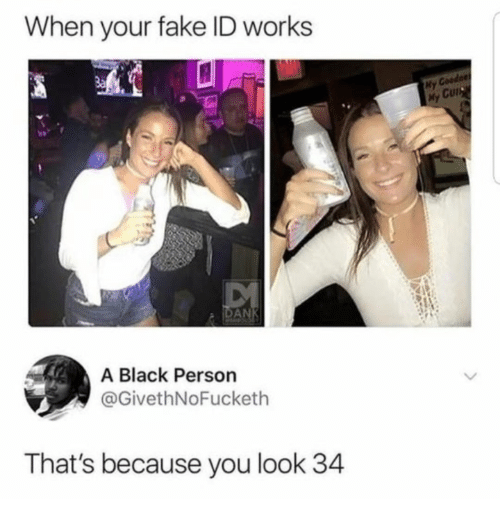 Fake, Black, and Fake ID: When your fake ID works  3a  ly Co  Cut  A Black Person  @GivethNoFucketlh  That's because you look 34
