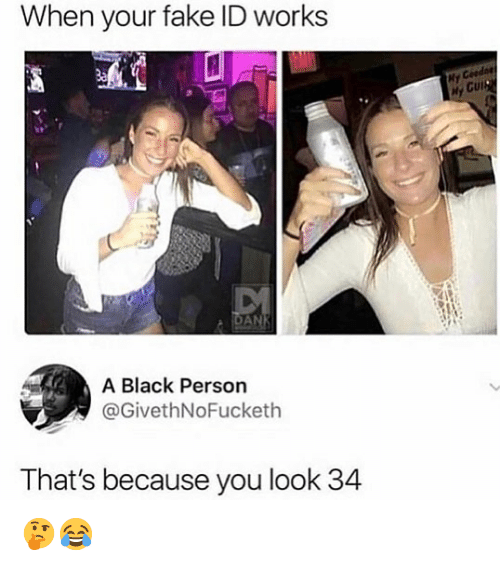 Fake, Memes, and Black: When your fake ID works  lf  Ge  Ul  A Black Person  @GivethNoFucketh  That's because you look 34 🤔😂
