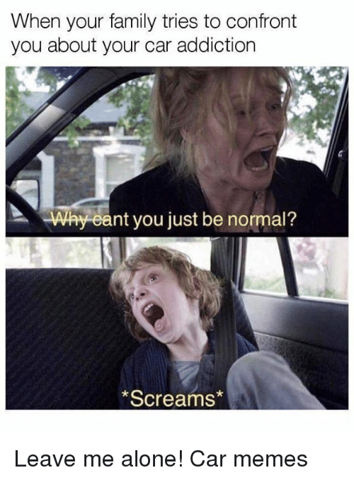Confrontable: When your family tries to confront  you about your car addiction  ' why eant you just be normal ?  Screams* Leave me alone! Car memes