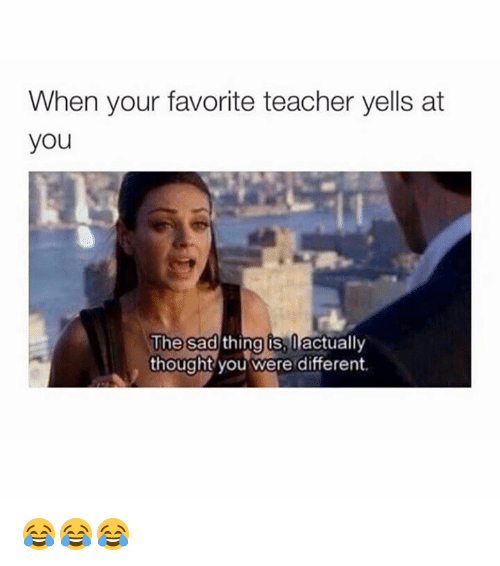 Sad Things: When your favorite teacher yells at  you  The sad  thing os, actually  thought you were different. 😂😂😂