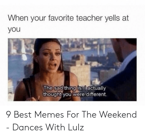 Dances: When your favorite teacher yells at  you  The sad thing is,lactually  thought you were different 9 Best Memes For The Weekend - Dances With Lulz