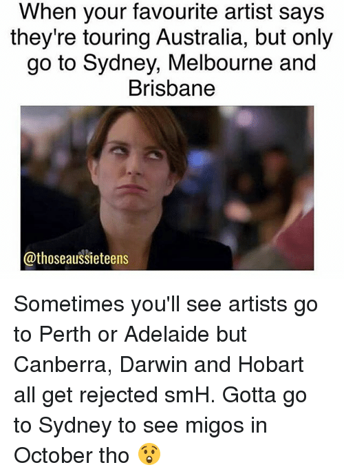 brisbane: When your favourite artist says  they're touring Australia, but only  go to Sydney, Melbourne and  Brisbane  @thoseaussieteens Sometimes you'll see artists go to Perth or Adelaide but Canberra, Darwin and Hobart all get rejected smH. Gotta go to Sydney to see migos in October tho 😲