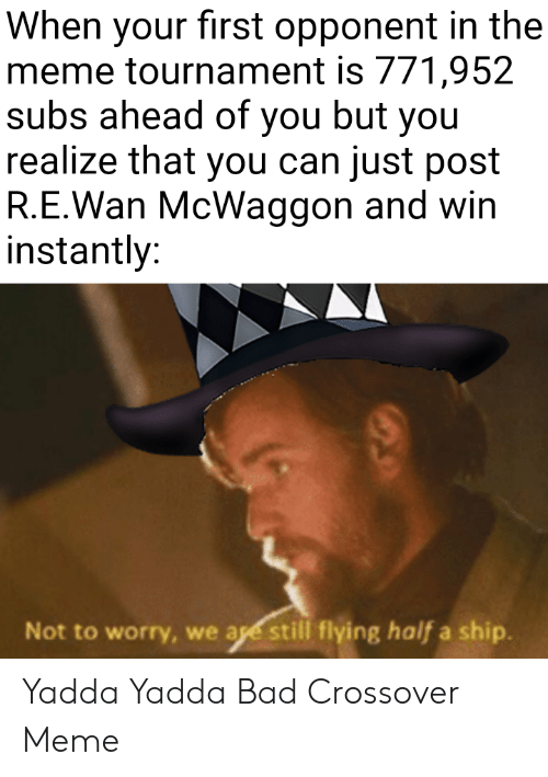 Bad, Meme, and Crossover: When your first opponent in the  meme tournament is 771,952  subs ahead of you but you  realize that you can just post  R.E.Wan McWaggon and win  instantly:  Not to worry, we age still flying half a ship. Yadda Yadda Bad Crossover Meme