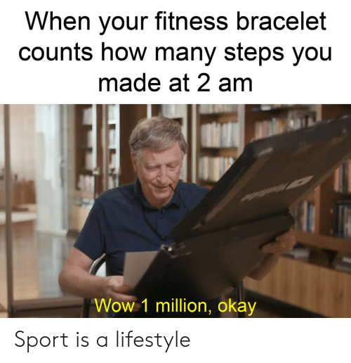 sport: When your fitness bracelet  counts how many steps you  made at 2 am  Wow 1 million, okay Sport is a lifestyle