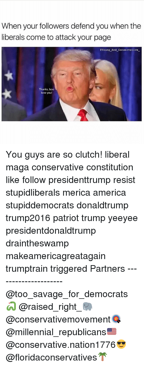 Clutchness: When your followers defend you when the  liberals come to attack your page  Xoung And Conservative  Thanks, boo  love you! You guys are so clutch! liberal maga conservative constitution like follow presidenttrump resist stupidliberals merica america stupiddemocrats donaldtrump trump2016 patriot trump yeeyee presidentdonaldtrump draintheswamp makeamericagreatagain trumptrain triggered Partners --------------------- @too_savage_for_democrats🐍 @raised_right_🐘 @conservativemovement🎯 @millennial_republicans🇺🇸 @conservative.nation1776😎 @floridaconservatives🌴