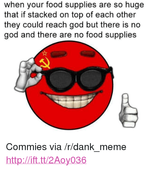 "Dank, Food, and God: when your food supplies are so huge  that if stacked on top of each other  they could reach god but there is no  god and there are no food supplies <p>Commies via /r/dank_meme <a href=""http://ift.tt/2Aoy036"">http://ift.tt/2Aoy036</a></p>"