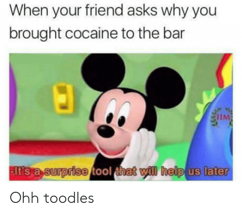 Tool That: When your friend asks why you  brought cocaine to the bar  lt s a sumprise  tool that will help us later Ohh toodles