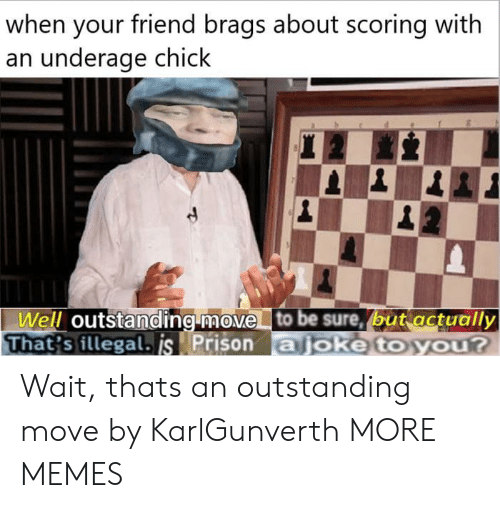 Dank, Memes, and Target: when your friend brags about scoring with  an underage chick  Well outstanding move to be sure, (but actually  That's illegal. js Prison ajoke to you? Wait, thats an outstanding move by KarlGunverth MORE MEMES