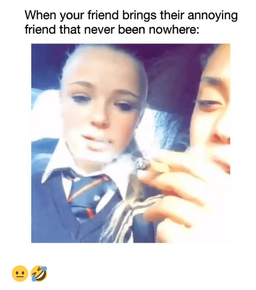 Funny, Never, and Annoying: When your friend brings their annoying  friend that never been nowhere: 😐🤣