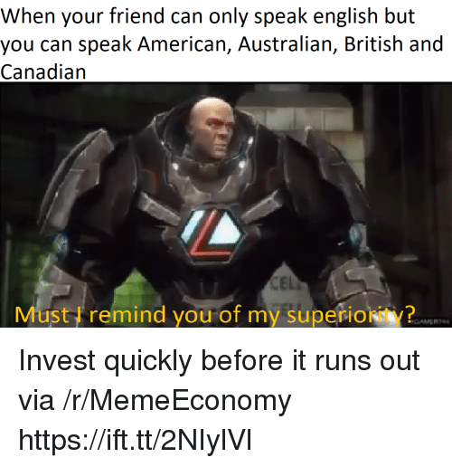 American, British, and Canadian: When your friend can only speak english but  you can speak American, Australian, British and  Canadian  Must I remind you of my superiority?  RGAMERT Invest quickly before it runs out via /r/MemeEconomy https://ift.tt/2NIylVl