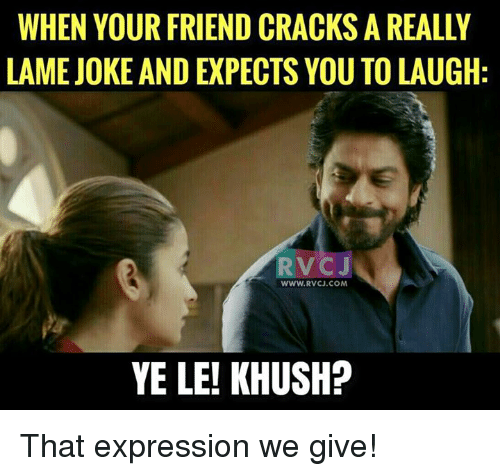 Memes, 🤖, and Crack: WHEN YOUR FRIEND CRACKS A REALLY  LAME JOKE AND EXPECTS YOU TO LAUGH  RV CJ  www.RvCJ.COM  YE LE! KHUSH? That expression we give!