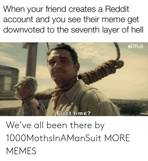Seventh: When your friend creates a Reddit  account and you see their meme get  downvoted to the seventh layer of hell  NETFLIX  First time? We've all been there by 1000MothsInAManSuit MORE MEMES