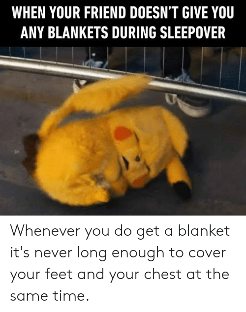 Dank, Time, and Sleepover: WHEN YOUR FRIEND DOESN'T GIVE YOU  ANY BLANKETS DURING SLEEPOVER Whenever you do get a blanket it's never long enough to cover your feet and your chest at the same time.