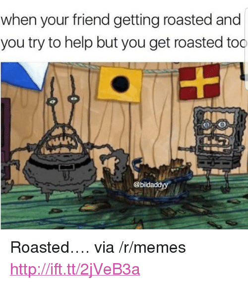"You Get Roasted: when your friend getting roasted and  you try to help but you get roasted too  @bildaddyy <p>Roasted&hellip;. via /r/memes <a href=""http://ift.tt/2jVeB3a"">http://ift.tt/2jVeB3a</a></p>"